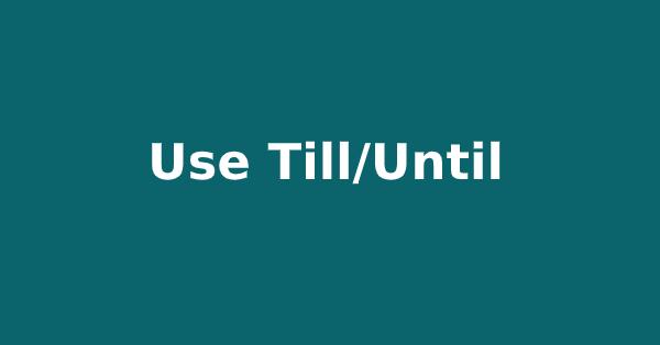 Use of Till/Until