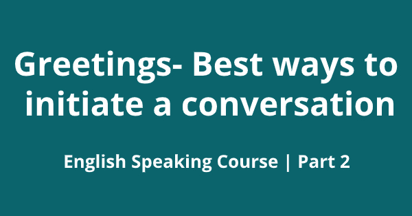 Greetings- Best ways to initiate a conversation
