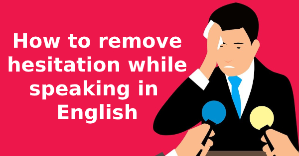 How to remove hesitation while speaking in English