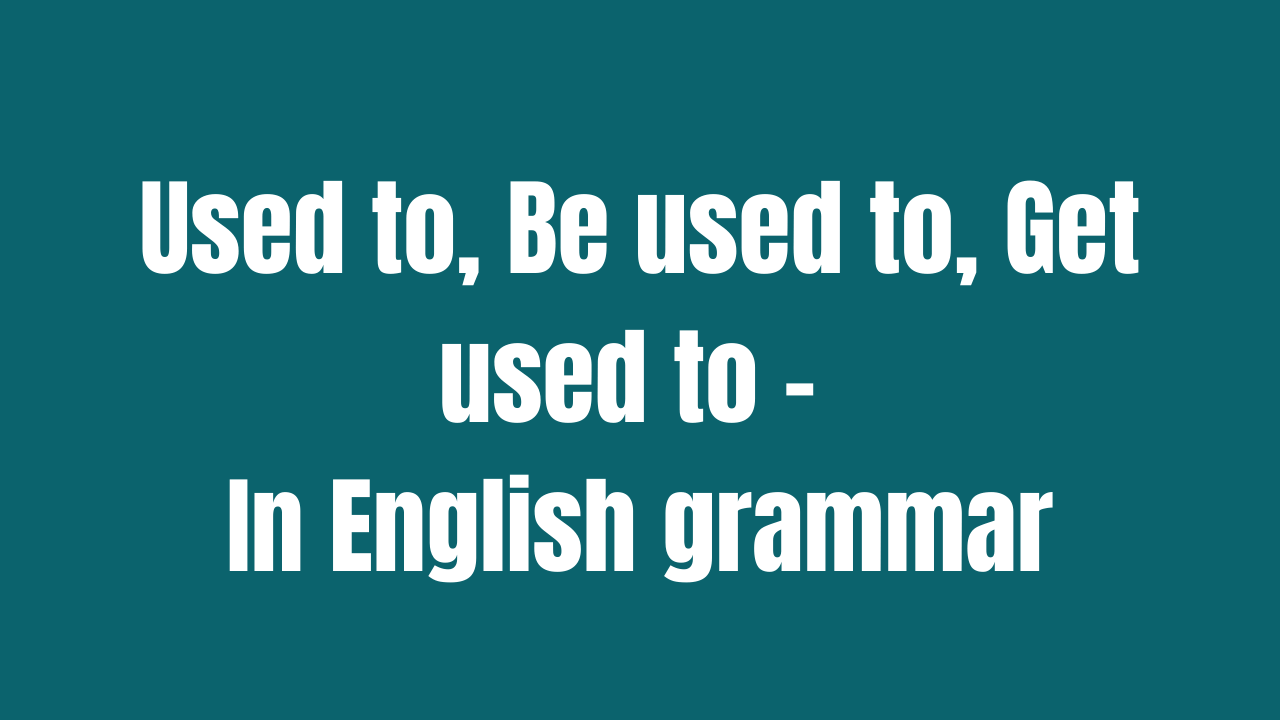 Used to, Be used to, Get used to - In English grammar